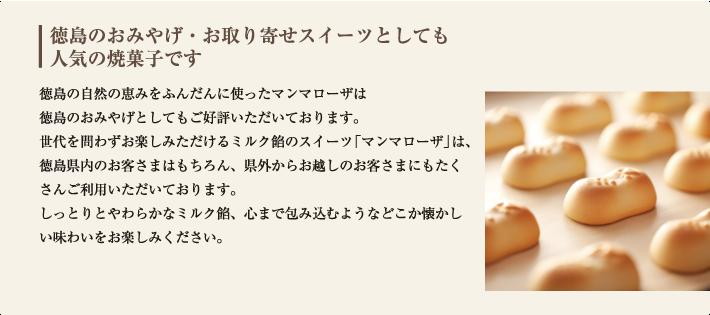 徳島の自然の恵みをふんだんに使ったマンマローザは 徳島のおみやげとしてもご好評いただいております。 世代を問わずお楽しみただけるミルク餡のスイーツ「マンマローザ」は、徳島県内のお客さまはもちろん、県外からお越しのお客さまにもたくさんご利用いただいております。 徳島の原乳からとれるこだわりの生クリームを使用したマンマローザ。しっとりとやわらかなミルク餡、心まで包み込むようなどこか懐かしい味わいをお楽しみください。