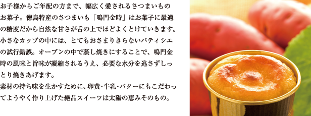 お子様からご年配の方まで、幅広く愛されるさつまいものお菓子。徳島特産のさつまいも「鳴門金時」はお菓子に最適の糖度だから、自然な甘さが舌の上でほどよくとけていきます。 小さなカップの中には、とてもおさまりきらないパティシエの試行錯誤。オーブンの中で蒸し焼きにすることで、鳴門金時の風味と旨味が凝縮されるうえ、必要な水分を逃さずしっとり焼きあげます。 素材の持ち味を生かすために、卵黄・牛乳・バターにもこだわってようやく作り上げた絶品スイーツは太陽の恵みそのもの。