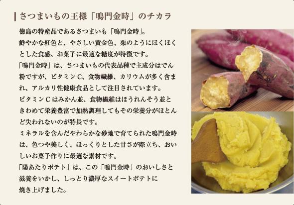 徳島の特産品であるさつまいも「鳴門金時」。 鮮やかな紅色と、やさしい黄金色、栗のようにほくほくとした食感、お菓子に最適な糖度が特徴です。 「鳴門金時」は、さつまいもの代表品種で主成分はでん粉ですが、ビタミンC、食物繊維、カリウムが多く含まれ、アルカリ性健康食品として注目されています。 ビタミンCはみかん並、食物繊維はほうれんそう並と きわめて栄養豊富で加熱調理してもその栄養分がほとんど失われないのが特長です。 ミネラルを含んだやわらかな砂地で育てられた鳴門金時は、色つや美しく、ほっくりとした甘さが際立ち、おいしいお菓子作りに最適な素材です。 「陽あたりポテト」は、この「鳴門金時」のおいしさと 滋養をいかし、しっとり濃厚なスイートポテトに 焼き上げました。