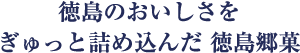 徳島のおいしさをぎゅっと詰め込んだ 徳島郷菓