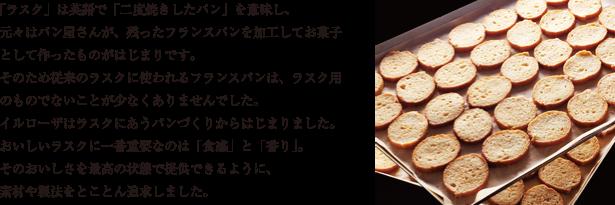 「ラスク」は英語で「二度焼きしたパン」を意味し、 元々はパン屋さんが、残ったフランスパンを加工してお菓子として作ったものがはじまりです。 そのため従来のラスクに使われるフランスパンは、ラスク用のものでないことが少なくありませんでした。 イルローザはラスクにあうパンづくりからはじまりました。おいしいラスクに一番重要なのは「食感」と「香り」。 そのおいしさを最高の状態で提供できるように、 素材や製法をとことん追求しました。