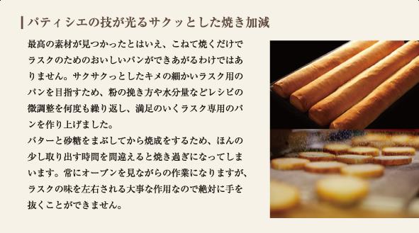 最高の素材が見つかったとはいえ、こねて焼くだけでラスクのためのおいしいパンができあがるわけではありません。サクサクっとしたキメの細かいラスク用のパンを目指すため、粉の挽き方や水分量などレシピの微調整を何度も繰り返し、満足のいくラスク専用のパンを作り上げました。 バターと砂糖をまぶしてから焼成をするため、ほんの少し取り出す時間を間違えると焼き過ぎになってしまいます。常にオーブンを見ながらの作業になりますが、ラスクの味を左右される大事な作用なので絶対に手を抜くことができません。