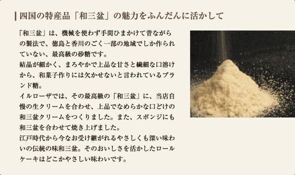 「和三盆」は、機械を使わず手間ひまかけて昔ながらの製法で、徳島と香川のごく一部の地域でしか作られていない、最高級の砂糖です。 結晶が細かく、まろやかで上品な甘さと繊細な口溶けから、和菓子作りには欠かせないと言われているブランド糖。 イルローザでは、その最高級の「和三盆」に、当店自慢の生クリームを合わせ、上品でなめらかな口どけの和三盆クリームをつくりました。また、スポンジにも和三盆を合わせて焼き上げました。 江戸時代から今なお受け継がれるやさしくも深い味わいの伝統の味和三盆。そのおいしさを活かしたロールケーキはどこかやさしい味わいです。